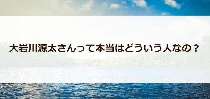 大岩川源太さんって本当はどういう人なの?